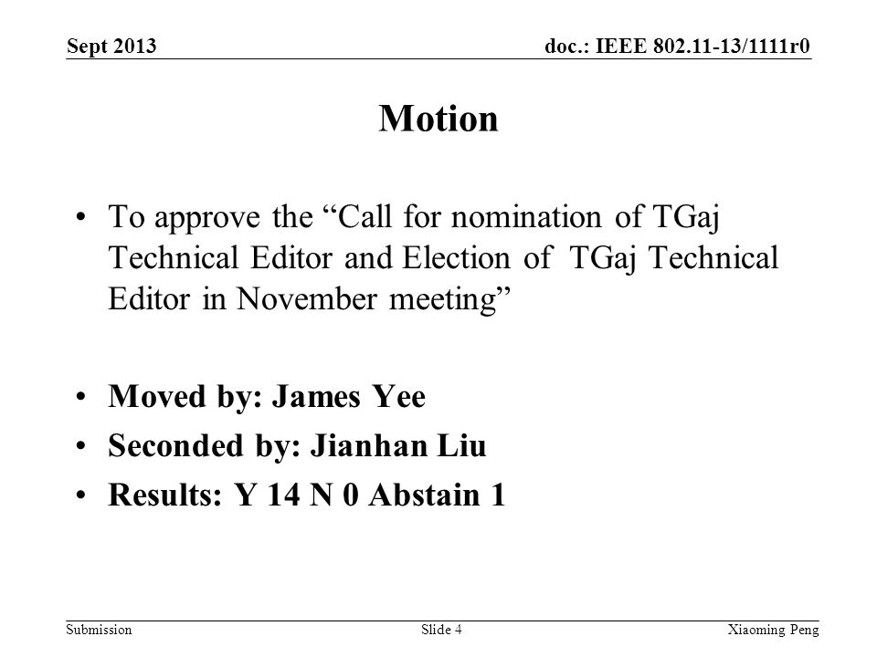 doc.: IEEE 802.11-13/1111r0 Submission Motion To approve the Call for nomination of TGaj Technical Editor and Election of TGaj Technical Editor in November meeting Moved by: James Yee Seconded by: Jianhan Liu Results: Y 14 N 0 Abstain 1 Sept 2013 Xiaoming PengSlide 4