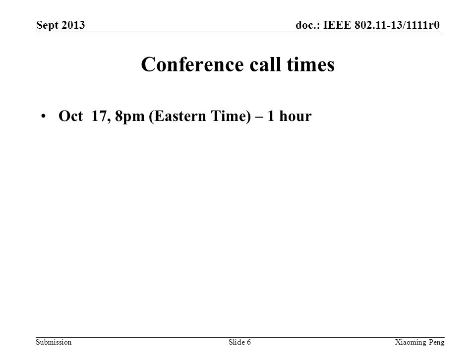 doc.: IEEE 802.11-13/1111r0 Submission Conference call times Oct 17, 8pm (Eastern Time) – 1 hour Sept 2013 Xiaoming PengSlide 6