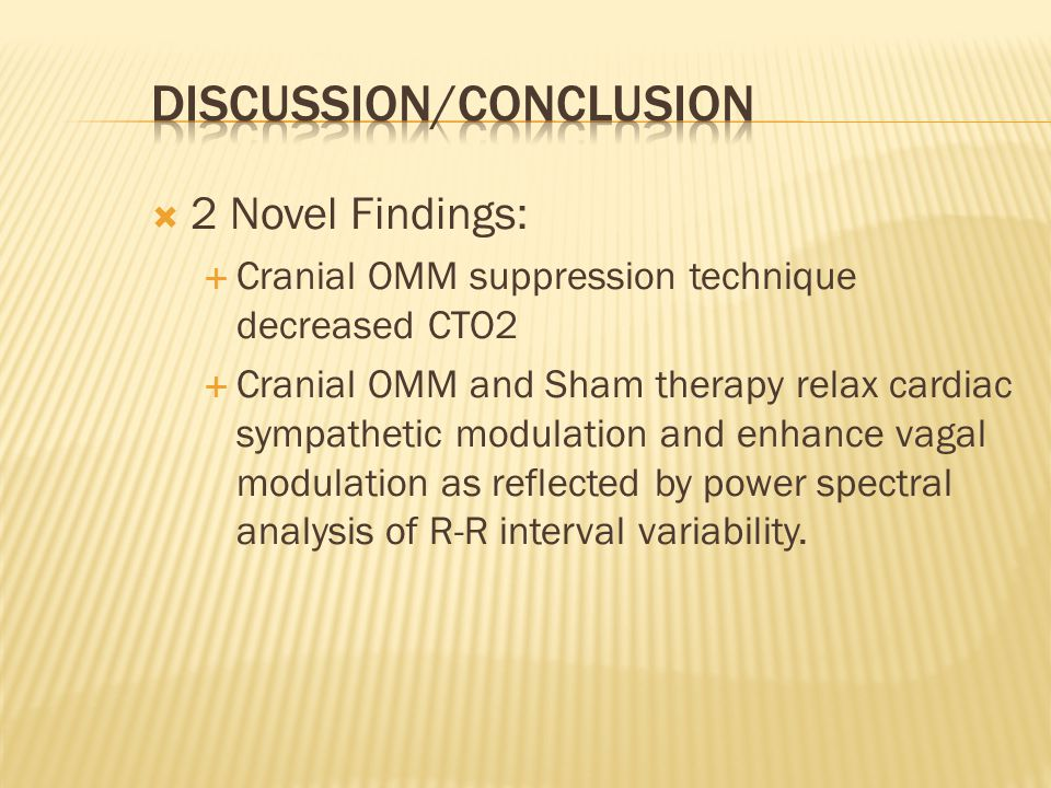 2 Novel Findings: Cranial OMM suppression technique decreased CTO2 Cranial OMM and Sham therapy relax cardiac sympathetic modulation and enhance vagal modulation as reflected by power spectral analysis of R-R interval variability.