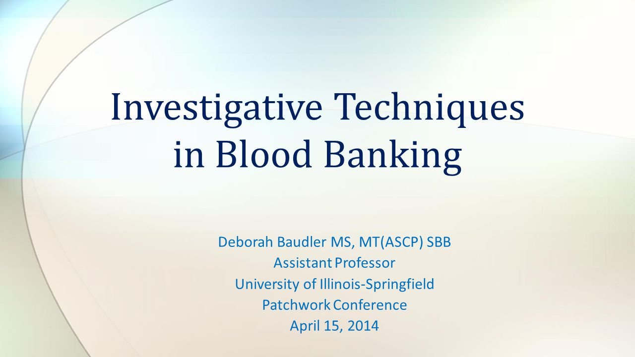 Deborah Baudler MS, MT(ASCP) SBB Assistant Professor University of Illinois-Springfield Patchwork Conference April 15, 2014 Investigative Techniques i