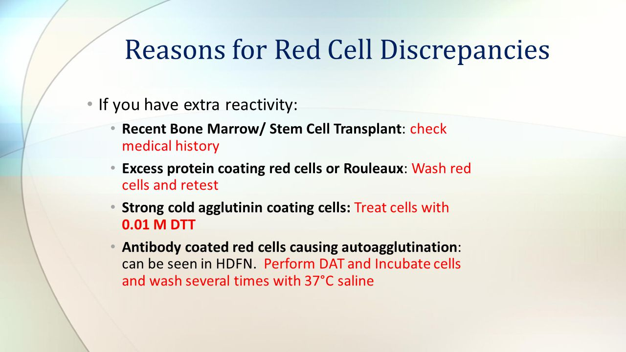 If you have extra reactivity: Recent Bone Marrow/ Stem Cell Transplant: check medical history Excess protein coating red cells or Rouleaux: Wash red c