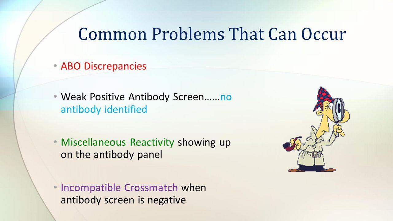 ABO Discrepancies Weak Positive Antibody Screen……no antibody identified Miscellaneous Reactivity showing up on the antibody panel Incompatible Crossma