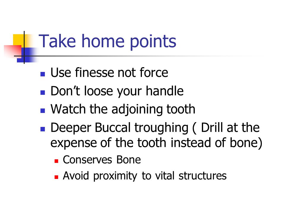 Take home points Use finesse not force Dont loose your handle Watch the adjoining tooth Deeper Buccal troughing ( Drill at the expense of the tooth in