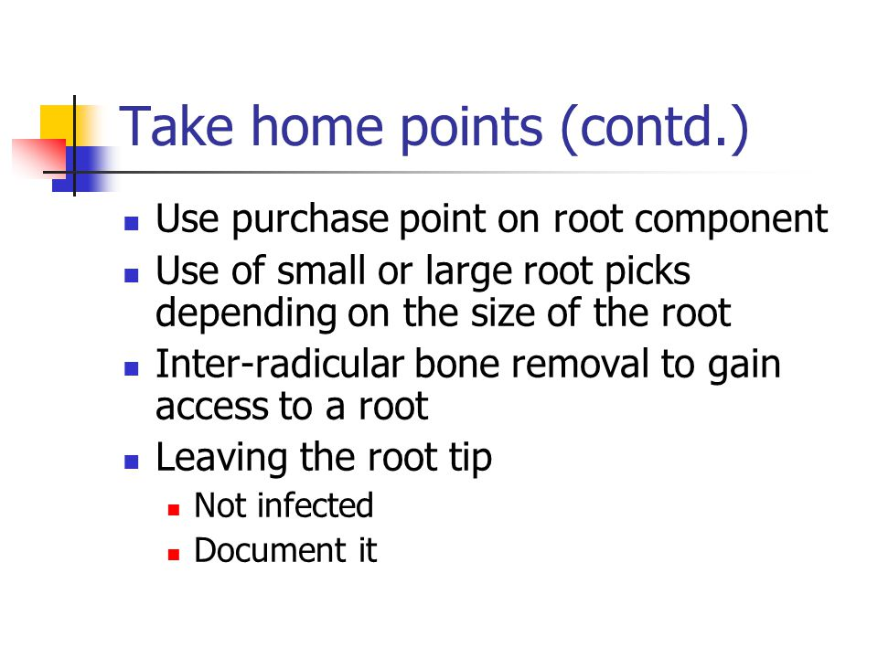 Take home points (contd.) Use purchase point on root component Use of small or large root picks depending on the size of the root Inter-radicular bone