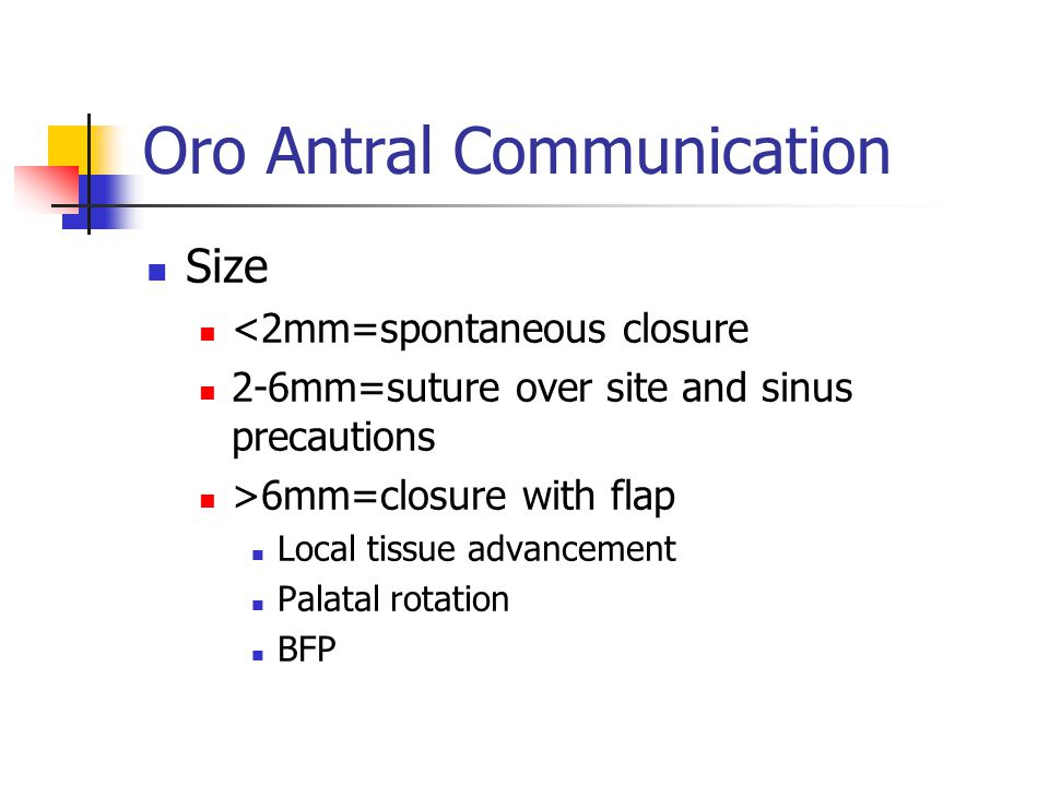 Oro Antral Communication Size <2mm=spontaneous closure 2-6mm=suture over site and sinus precautions >6mm=closure with flap Local tissue advancement Pa