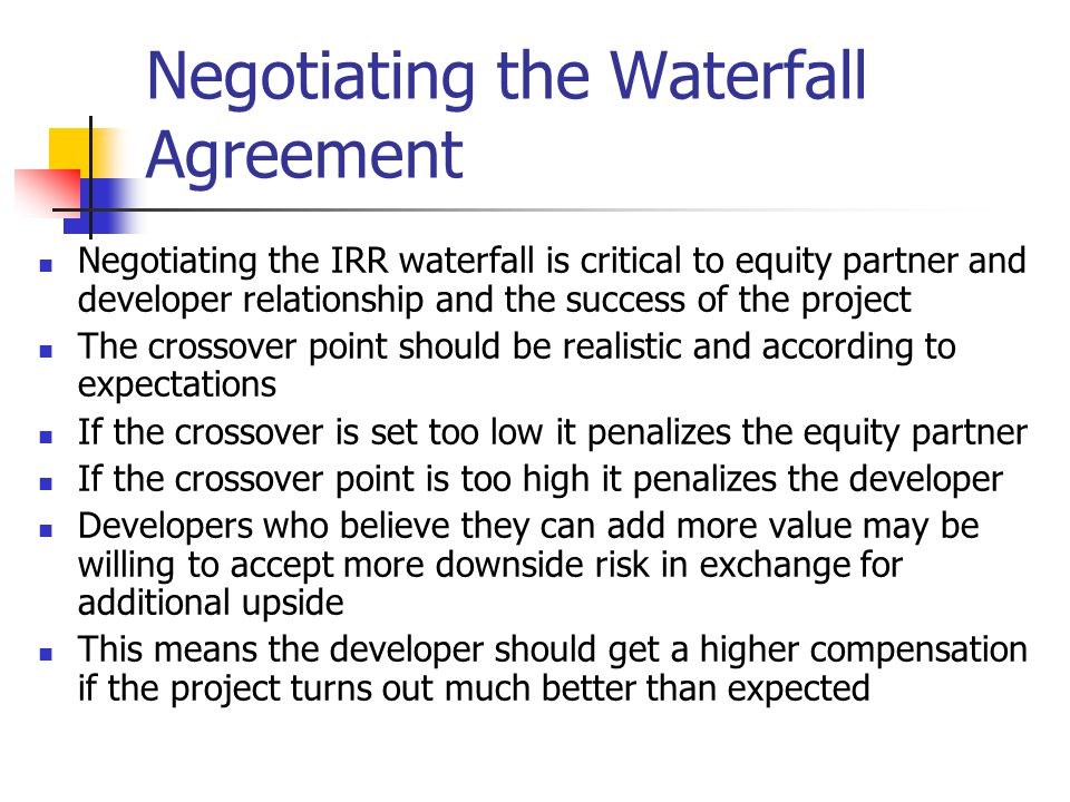 Negotiating the Waterfall Agreement Negotiating the IRR waterfall is critical to equity partner and developer relationship and the success of the proj