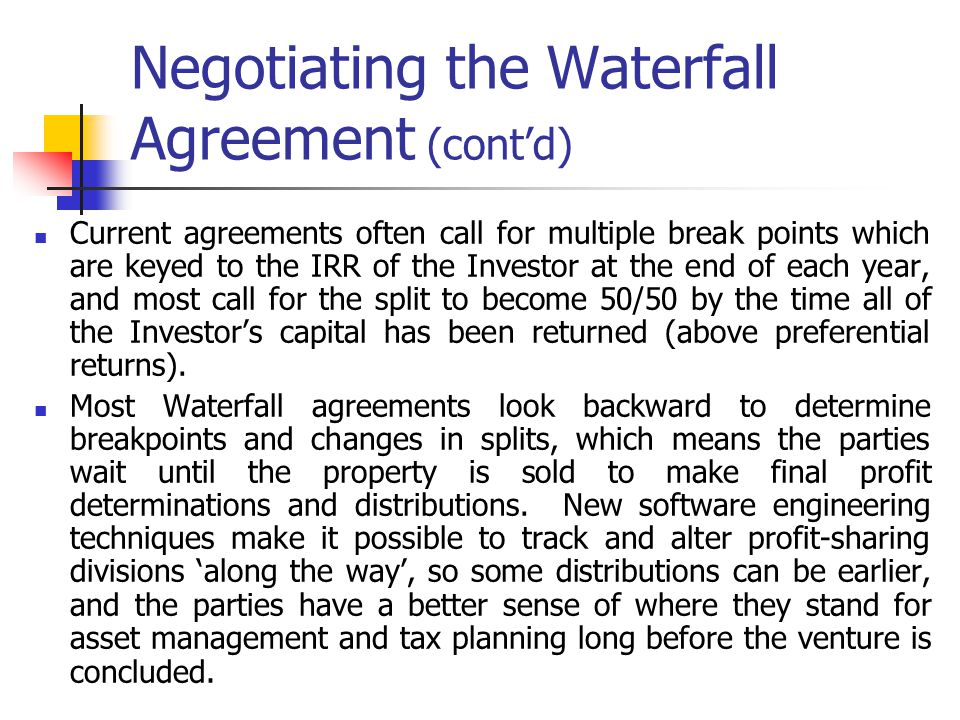Negotiating the Waterfall Agreement (contd) Current agreements often call for multiple break points which are keyed to the IRR of the Investor at the