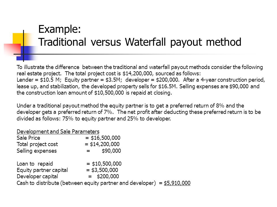 To illustrate the difference between the traditional and waterfall payout methods consider the following real estate project. The total project cost i