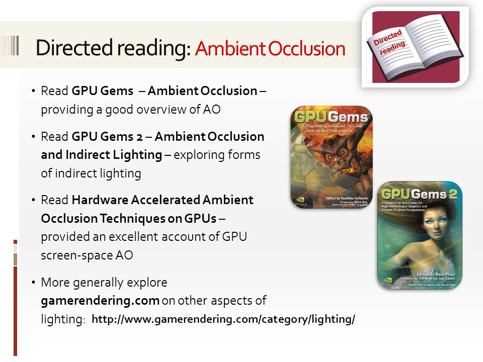 Directed reading http://www.gamerendering.com/category/lighting/ Read GPU Gems – Ambient Occlusion – providing a good overview of AO Read GPU Gems 2 –