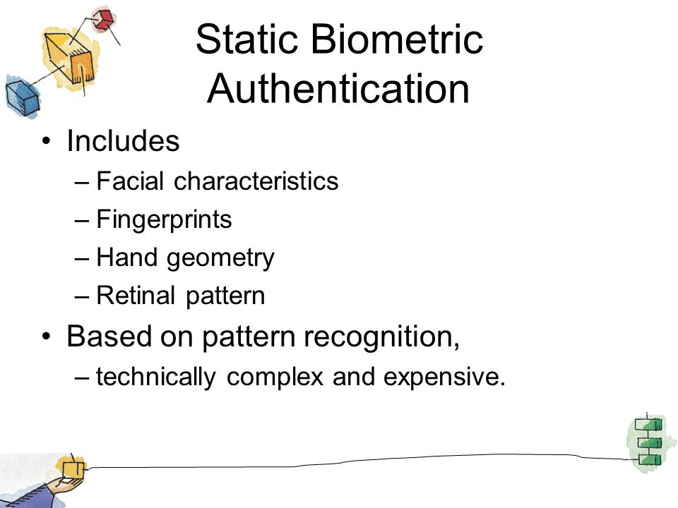 Static Biometric Authentication Includes –Facial characteristics –Fingerprints –Hand geometry –Retinal pattern Based on pattern recognition, –technica