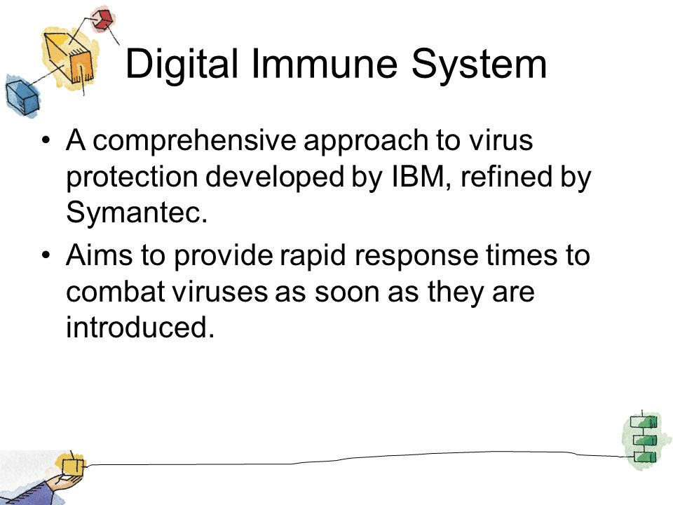 Digital Immune System A comprehensive approach to virus protection developed by IBM, refined by Symantec. Aims to provide rapid response times to comb