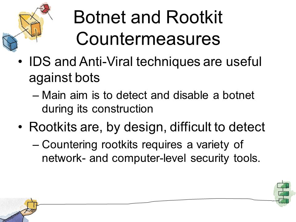 Botnet and Rootkit Countermeasures IDS and Anti-Viral techniques are useful against bots –Main aim is to detect and disable a botnet during its constr