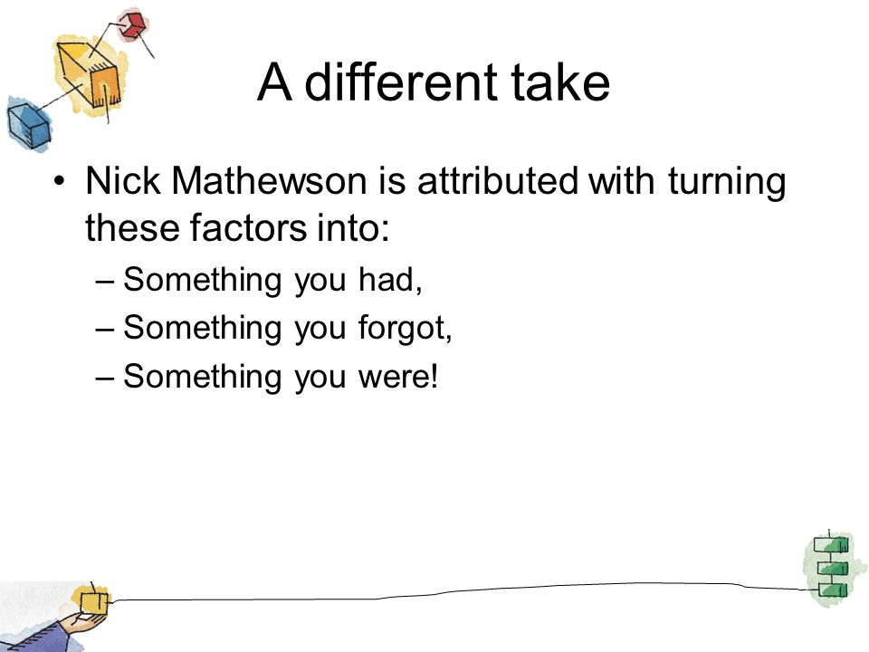 A different take Nick Mathewson is attributed with turning these factors into: –Something you had, –Something you forgot, –Something you were!