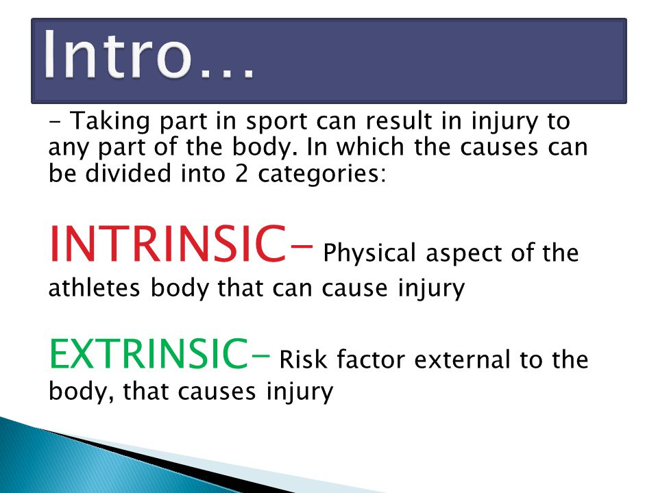 - Taking part in sport can result in injury to any part of the body. In which the causes can be divided into 2 categories: INTRINSIC- Physical aspect