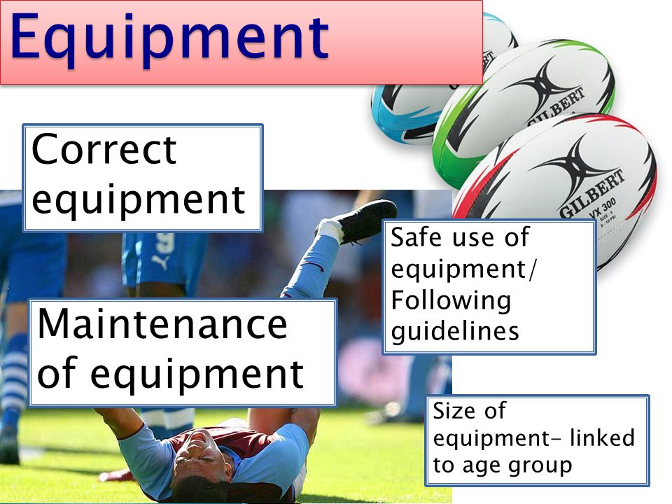 Correct equipment Safe use of equipment/ Following guidelines Size of equipment- linked to age group Maintenance of equipment