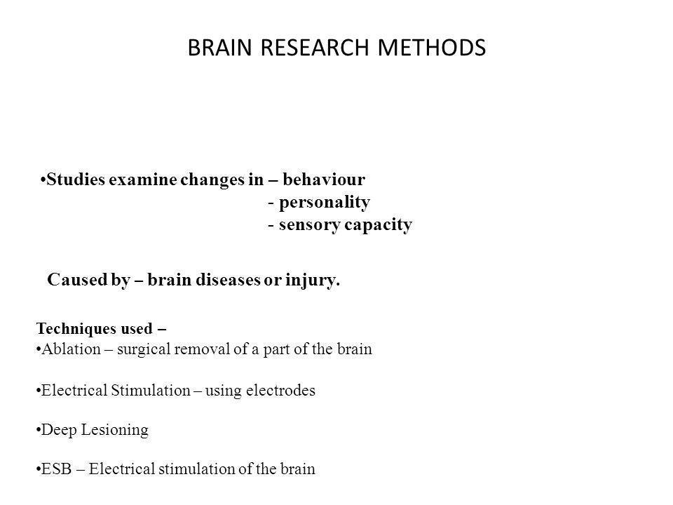 BRAIN RESEARCH METHODS Studies examine changes in – behaviour - personality - sensory capacity Caused by – brain diseases or injury.