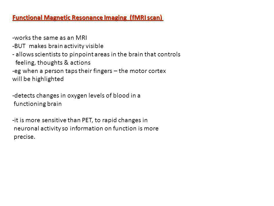 Functional Magnetic Resonance Imaging (fMRI scan) -works the same as an MRI -BUT makes brain activity visible - allows scientists to pinpoint areas in the brain that controls feeling, thoughts & actions -eg when a person taps their fingers – the motor cortex will be highlighted -detects changes in oxygen levels of blood in a functioning brain -it is more sensitive than PET, to rapid changes in neuronal activity so information on function is more precise.