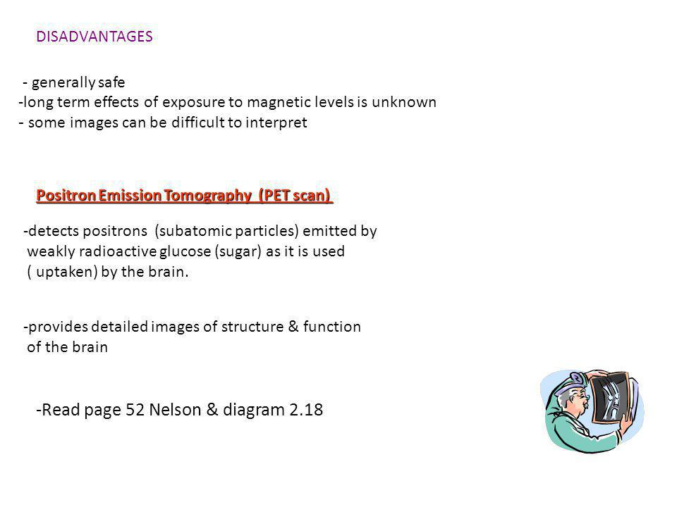 DISADVANTAGES - generally safe -long term effects of exposure to magnetic levels is unknown - some images can be difficult to interpret Positron Emission Tomography (PET scan) -detects positrons (subatomic particles) emitted by weakly radioactive glucose (sugar) as it is used ( uptaken) by the brain.