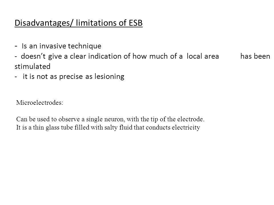 Disadvantages/ limitations of ESB - Is an invasive technique - doesnt give a clear indication of how much of a local area has been stimulated - it is not as precise as lesioning Microelectrodes: Can be used to observe a single neuron, with the tip of the electrode.