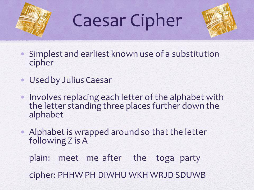 Caesar Cipher Algorithm Can define transformation as: a b c d e f g h i j k l m n o p q r s t u v w x y z D E F G H I J K L M N O P Q R S T U V W X Y Z A B C Mathematically give each letter a number a b c d e f g h i j k l m n o p q r s t u v w x y z 0 1 2 3 4 5 6 7 8 9 10 11 12 13 14 15 16 17 18 19 20 21 22 23 24 25 Algorithm can be expressed as: c = E(3, p) = (p + 3) mod (26) A shift may be of any amount, so that the general Caesar algorithm is: C = E(k, p ) = (p + k ) mod 26 Where k takes on a value in the range 1 to 25; the decryption algorithm is simply: p = D(k, C ) = (C - k ) mod 26