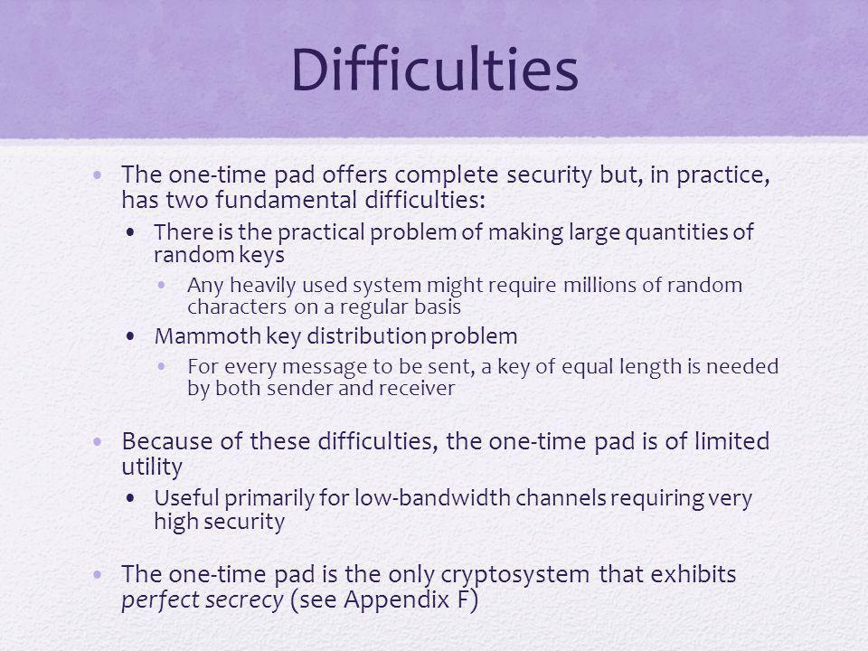 Difficulties The one-time pad offers complete security but, in practice, has two fundamental difficulties: There is the practical problem of making la