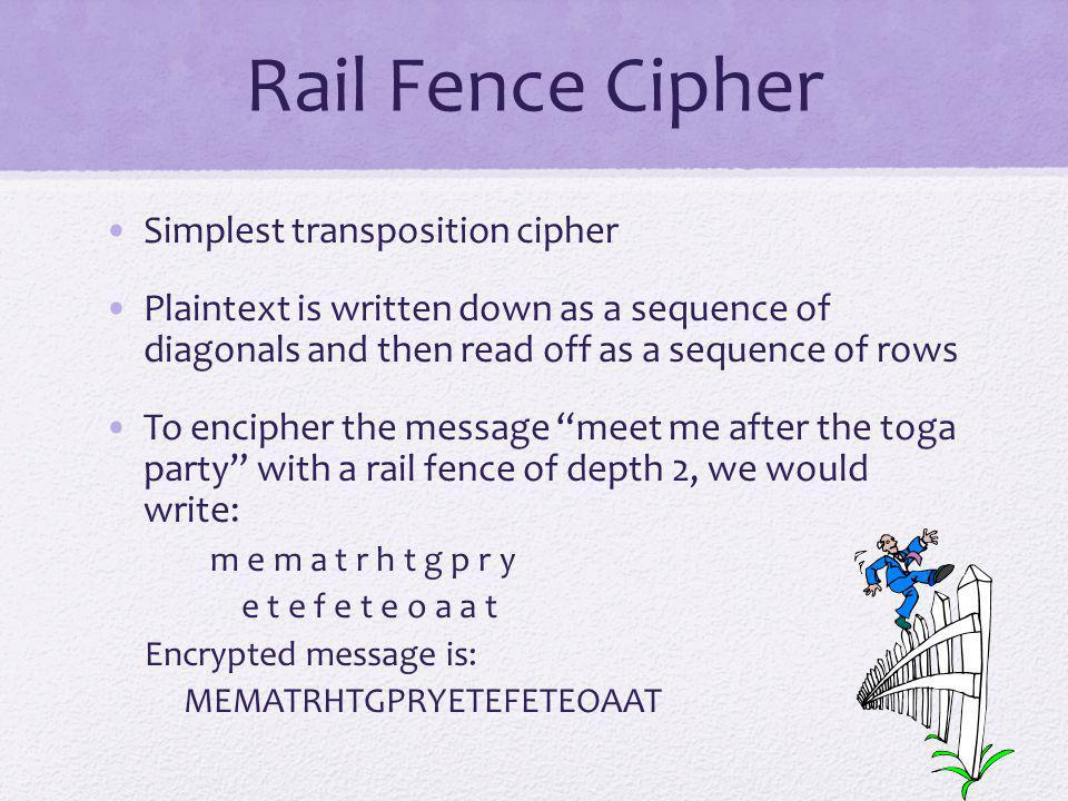 Rail Fence Cipher Simplest transposition cipher Plaintext is written down as a sequence of diagonals and then read off as a sequence of rows To enciph