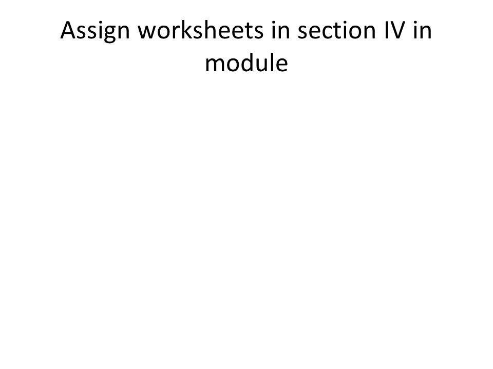 Assign worksheets in section IV in module