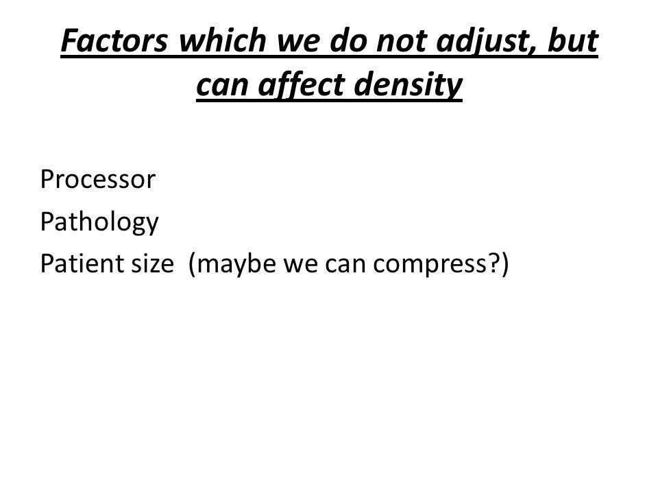 Factors which we do not adjust, but can affect density Processor Pathology Patient size (maybe we can compress?)