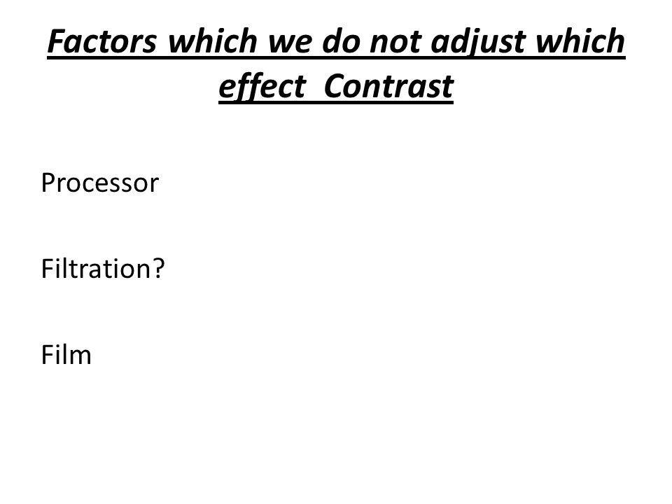 Factors which we do not adjust which effect Contrast Processor Filtration? Film