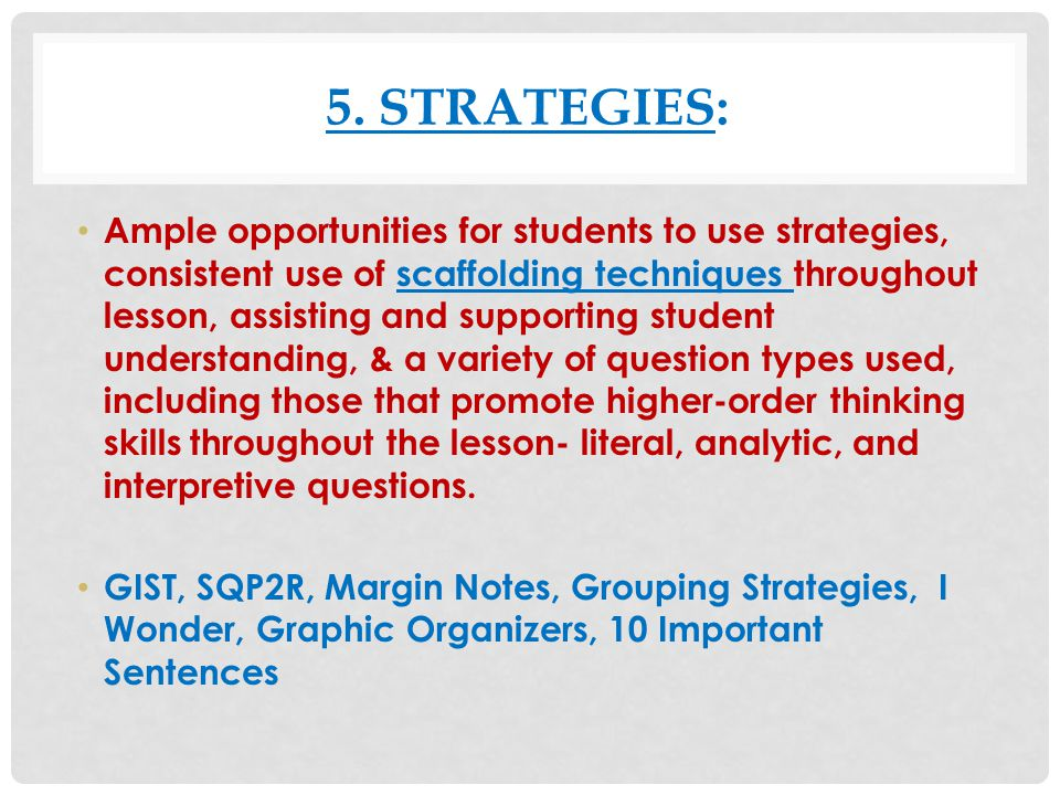 5. STRATEGIES: Ample opportunities for students to use strategies, consistent use of scaffolding techniques throughout lesson, assisting and supportin