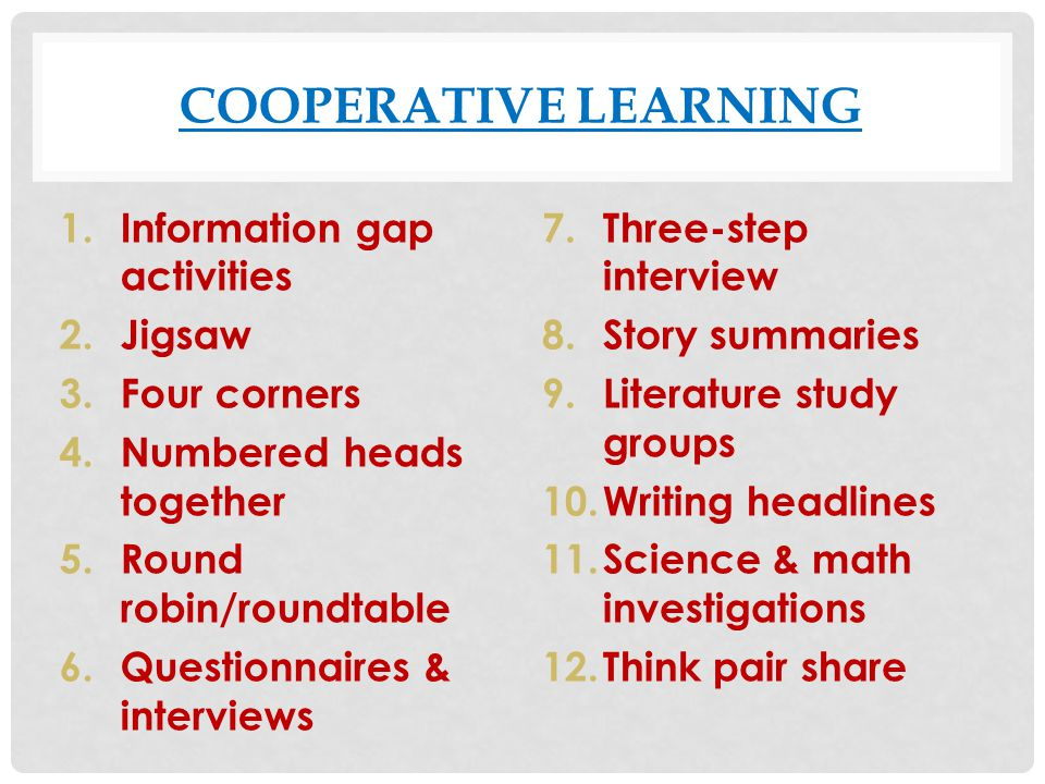 COOPERATIVE LEARNING 1.Information gap activities 2.Jigsaw 3.Four corners 4.Numbered heads together 5.Round robin/roundtable 6.Questionnaires & interv