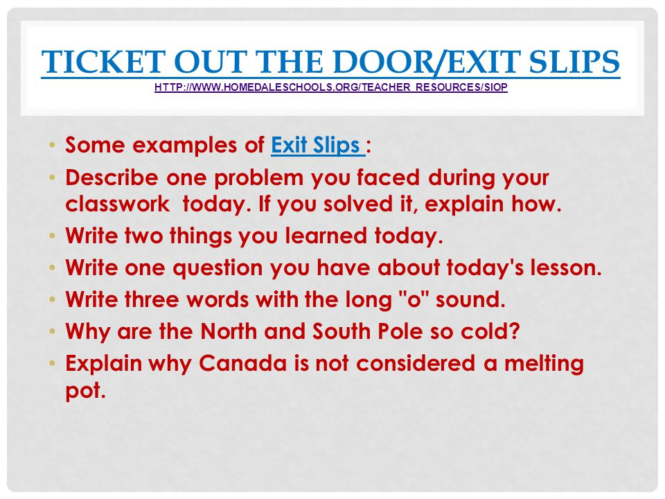 TICKET OUT THE DOOR/EXIT SLIPS HTTP://WWW.HOMEDALESCHOOLS.ORG/TEACHER_RESOURCES/SIOP HTTP://WWW.HOMEDALESCHOOLS.ORG/TEACHER_RESOURCES/SIOP Some exampl
