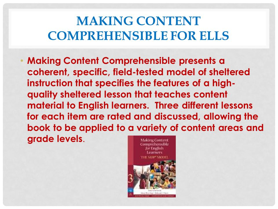 MAKING CONTENT COMPREHENSIBLE FOR ELLS Making Content Comprehensible presents a coherent, specific, field-tested model of sheltered instruction that s