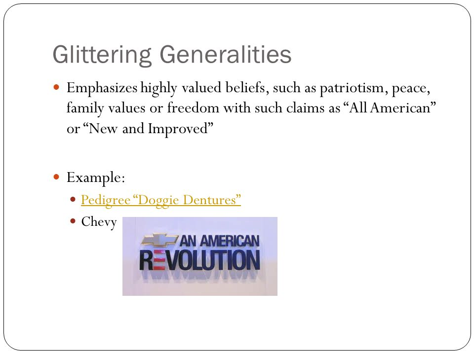 Glittering Generalities Emphasizes highly valued beliefs, such as patriotism, peace, family values or freedom with such claims as All American or New and Improved Example: Pedigree Doggie Dentures Chevy