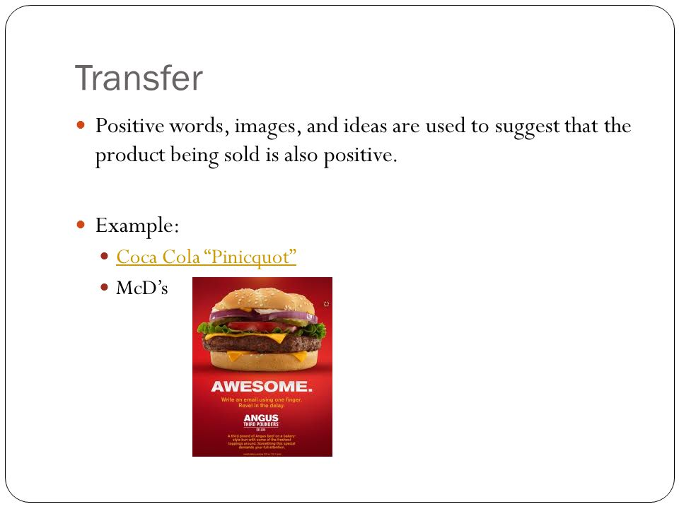 Transfer Positive words, images, and ideas are used to suggest that the product being sold is also positive. Example: Coca Cola Pinicquot McDs