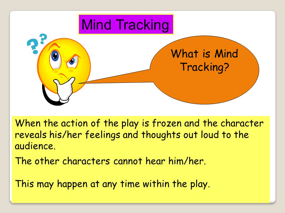 NAME OF TECHNIQUE DESCRIPTION OF TECHNIQUE USE WITHIN THE THEATRE Mind Tracking Describe in your own words what is meant by MIND TRACKING In what way can dramatists and actors use MIND TRACKING?