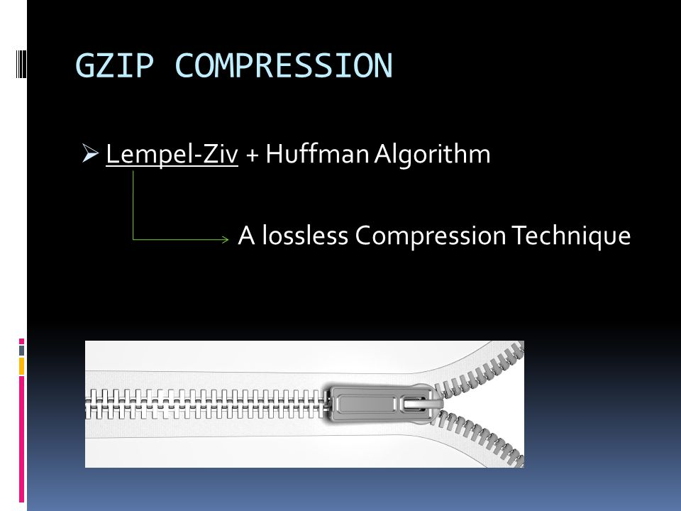 GZIP COMPRESSION Lempel-Ziv + Huffman Algorithm A lossless Compression Technique