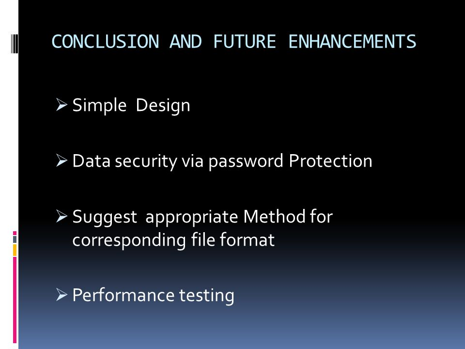CONCLUSION AND FUTURE ENHANCEMENTS Simple Design Data security via password Protection Suggest appropriate Method for corresponding file format Performance testing