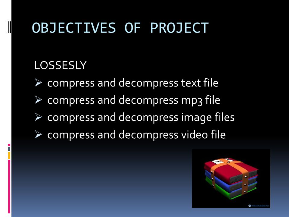 OBJECTIVES OF PROJECT LOSSESLY compress and decompress text file compress and decompress mp3 file compress and decompress image files compress and dec