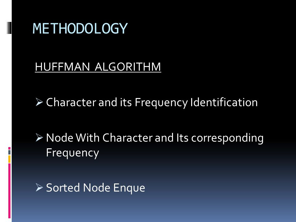 METHODOLOGY HUFFMAN ALGORITHM Character and its Frequency Identification Node With Character and Its corresponding Frequency Sorted Node Enque