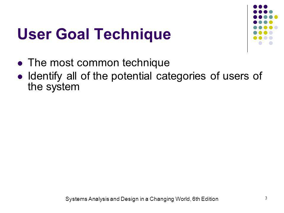 Systems Analysis and Design in a Changing World, 6th Edition 3 User Goal Technique The most common technique Identify all of the potential categories