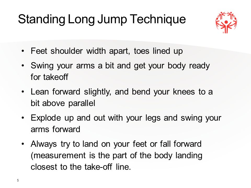 5 Standing Long Jump Technique Feet shoulder width apart, toes lined up Swing your arms a bit and get your body ready for takeoff Lean forward slightl