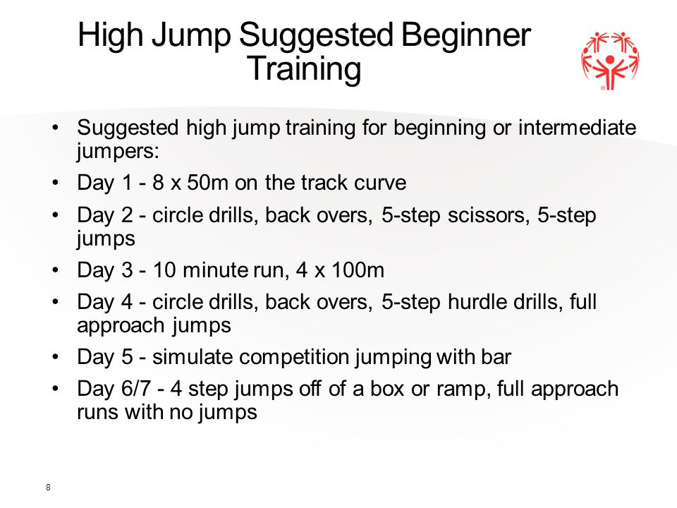 8 High Jump Suggested Beginner Training Suggested high jump training for beginning or intermediate jumpers: Day 1 - 8 x 50m on the track curve Day 2 -
