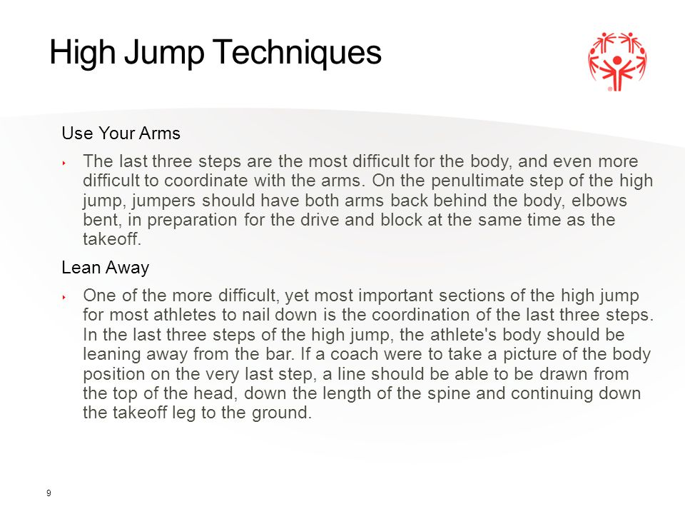 9 High Jump Techniques Use Your Arms The last three steps are the most difficult for the body, and even more difficult to coordinate with the arms. On
