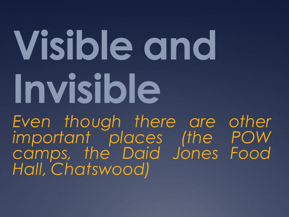 Visible and Invisible Even though there are other important places (the POW camps, the Daid Jones Food Hall, Chatswood)