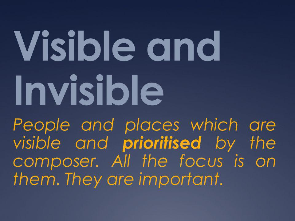 Visible and Invisible People and places which are visible and prioritised by the composer. All the focus is on them. They are important.