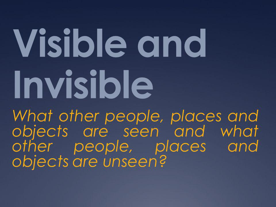 Visible and Invisible What other people, places and objects are seen and what other people, places and objects are unseen?