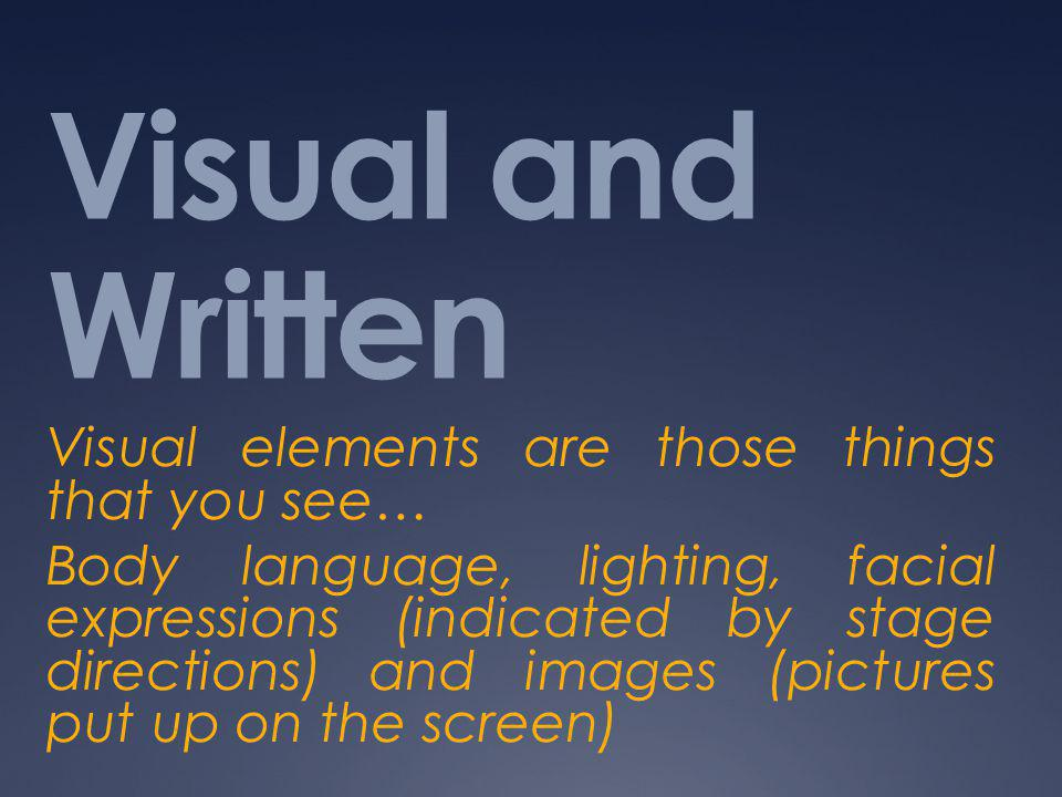 Visual and Written Visual elements are those things that you see… Body language, lighting, facial expressions (indicated by stage directions) and images (pictures put up on the screen)