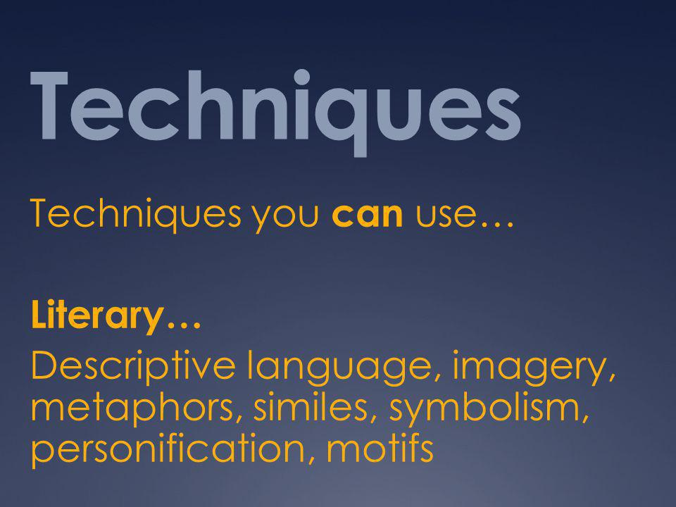 Techniques Techniques you can use… Literary… Descriptive language, imagery, metaphors, similes, symbolism, personification, motifs