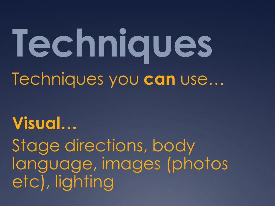 Techniques Techniques you can use… Visual… Stage directions, body language, images (photos etc), lighting